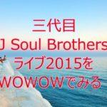 三代目 J Soul BrothersライブBLUE PLANET 2015をWOWOW初月無料でみる