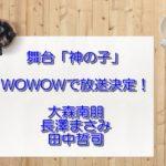 舞台「神の子」WOWOWで放送決定!無料フル動画は?DVD発売日は?