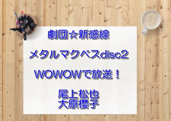 劇団☆新感線メタルマクベスdisc2 尾上松也大原櫻子WOWOWで放送!無料フル動画は?DVD発売日は?