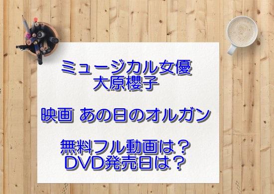 ミュージカル女優大原櫻子 映画「あの日のオルガン」無料フル動画は?DVD発売日は?