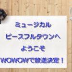 ミュージカル「ピースフルタウンへようこそ」WOWOWで放送決定!無料フル動画は?DVD発売日は?
