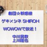 劇団☆新感線ゲキシネ『SHIROH』シロー 中川晃教WOWOWで放送!無料フル動画は?DVD発売は?
