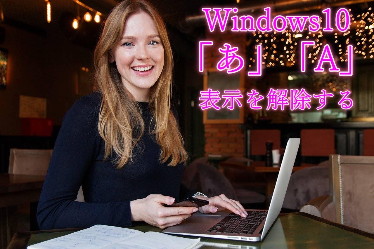 【簡単】Windows10 ポップアップする「あ」や「A」の表示を解除(非表示に)する方法